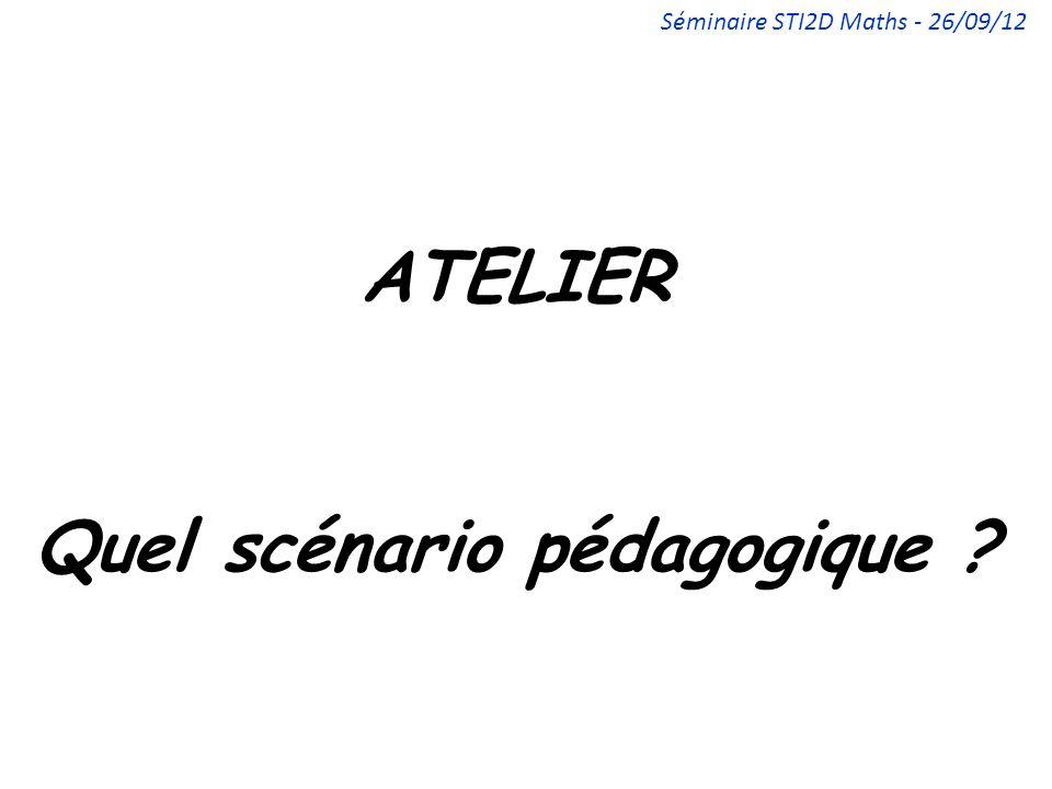 ATELIER Quel scénario pédagogique ? Séminaire STI2D Maths - 26/09/12