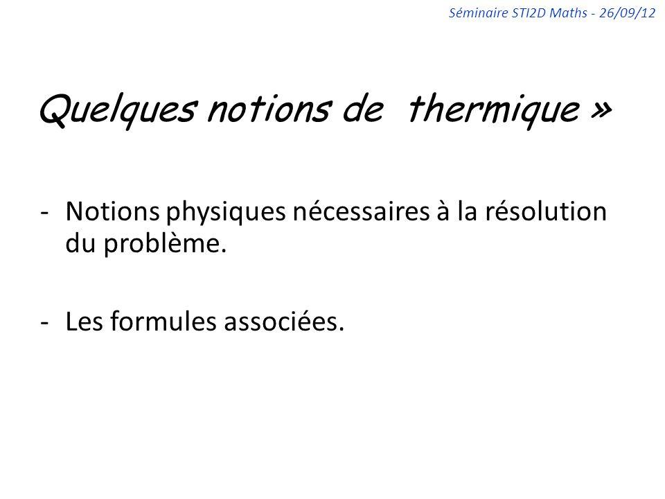 Quelques notions de thermique » -Notions physiques nécessaires à la résolution du problème. -Les formules associées. Séminaire STI2D Maths - 26/09/12