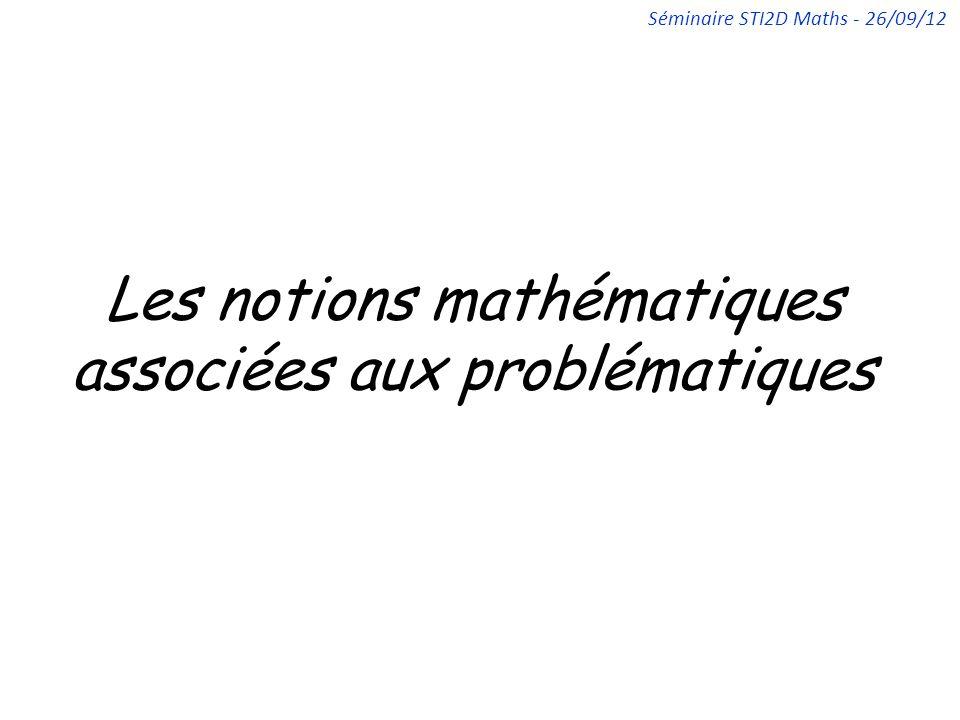 Les notions mathématiques associées aux problématiques Séminaire STI2D Maths - 26/09/12