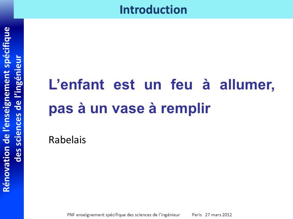 Rénovation de lenseignement spécifique des sciences de lingénieur PNF enseignement spécifique des sciences de lingénieur Paris 27 mars 2012 Lenfant est un feu à allumer, pas à un vase à remplir Rabelais