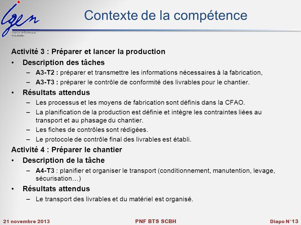 21 novembre 2013 PNF BTS SCBH Diapo N° 13 Contexte de la compétence Activité 3 : Préparer et lancer la production Description des tâches –A3-T2 : préparer et transmettre les informations nécessaires à la fabrication, –A3-T3 : préparer le contrôle de conformité des livrables pour le chantier.