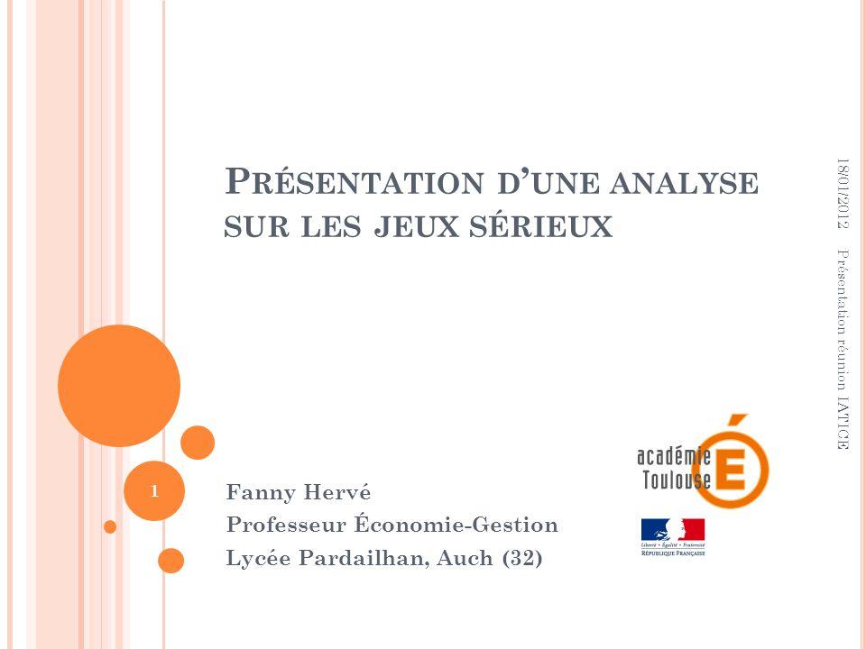 P RÉSENTATION D UNE ANALYSE SUR LES JEUX SÉRIEUX Fanny Hervé Professeur Économie-Gestion Lycée Pardailhan, Auch (32) 18/01/2012 1 Présentation réunion