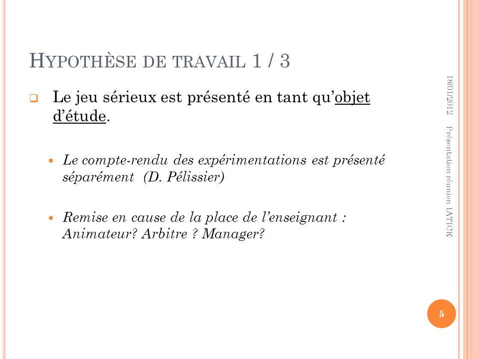 H YPOTHÈSE DE TRAVAIL 1 / 3 Le jeu sérieux est présenté en tant quobjet détude. Le compte-rendu des expérimentations est présenté séparément (D. Pélis
