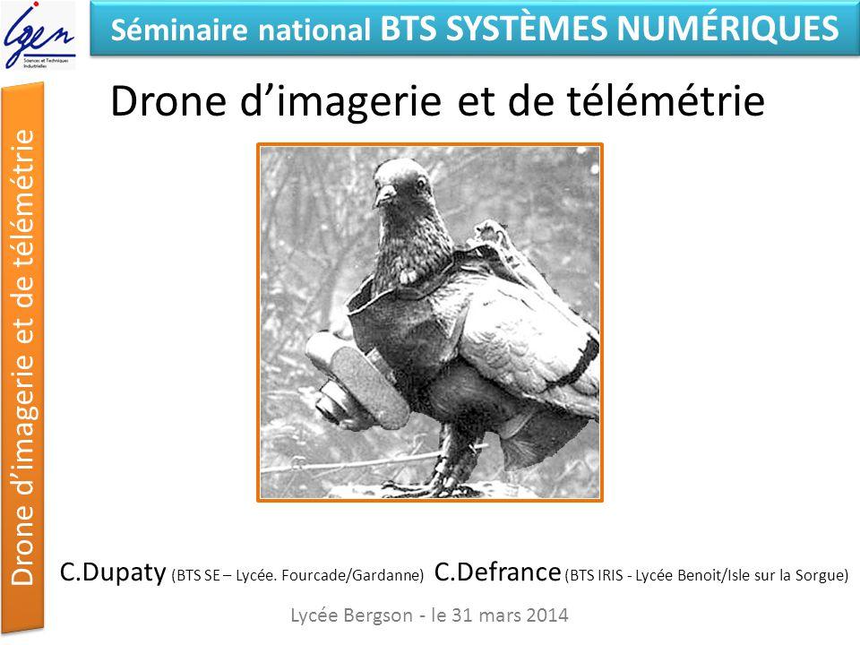 Séminaire national BTS SYSTÈMES NUMÉRIQUES Drone dimagerie et de télémétrie Exemple de configuration légère Lycée Bergson - le 31 mars 2014 Drone F550 de DJI : 560 6 moteurs Nacelle asservie 2D Capacité d emport : 500g (GOPRO) Autonomie : 9-10 mn en pleine charge Contrôleur de vol DJI NAZA M V2:230 asservissement en position par GPS et altimètre) Télécommande Futaba TJ8 : 280 Caméra Go Pro : 260 Montage, configuration, tests : 700 Total : 2030 (http://www.frenchidrone.com/ )http://www.frenchidrone.com/