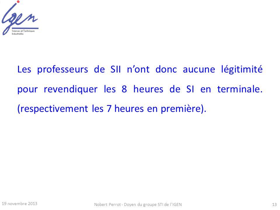19 novembre 2013 Nobert Perrot - Doyen du groupe STI de l'IGEN13 Les professeurs de SII nont donc aucune légitimité pour revendiquer les 8 heures de S