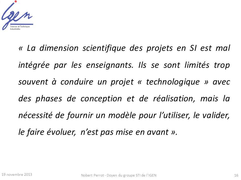 19 novembre 2013 Nobert Perrot - Doyen du groupe STI de l'IGEN16 « La dimension scientifique des projets en SI est mal intégrée par les enseignants. I