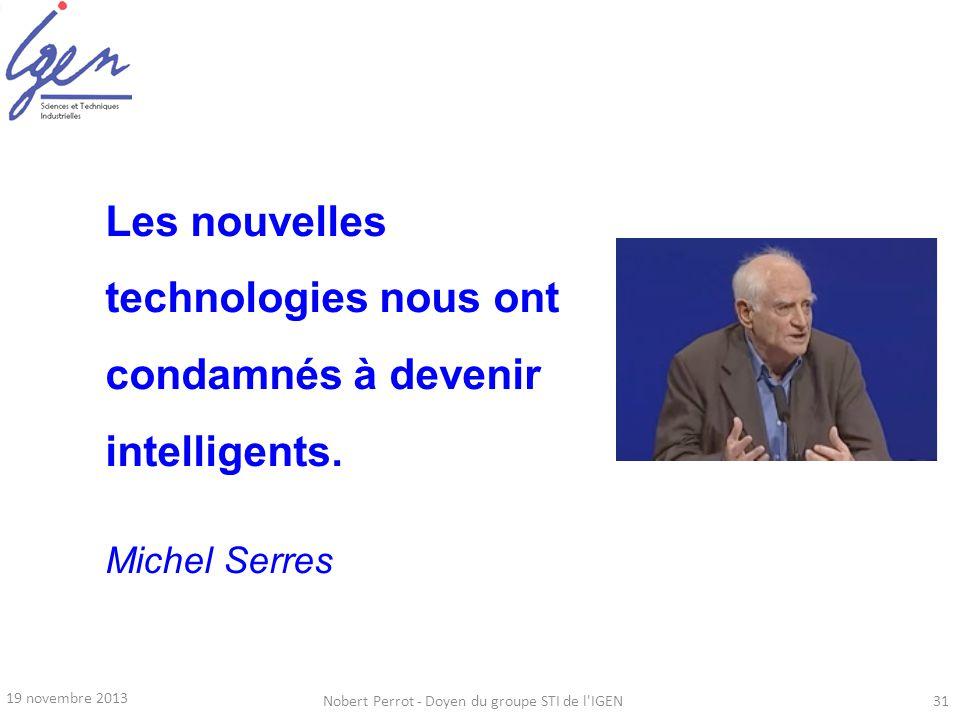 19 novembre 2013 Nobert Perrot - Doyen du groupe STI de l'IGEN31 Les nouvelles technologies nous ont condamnés à devenir intelligents. Michel Serres