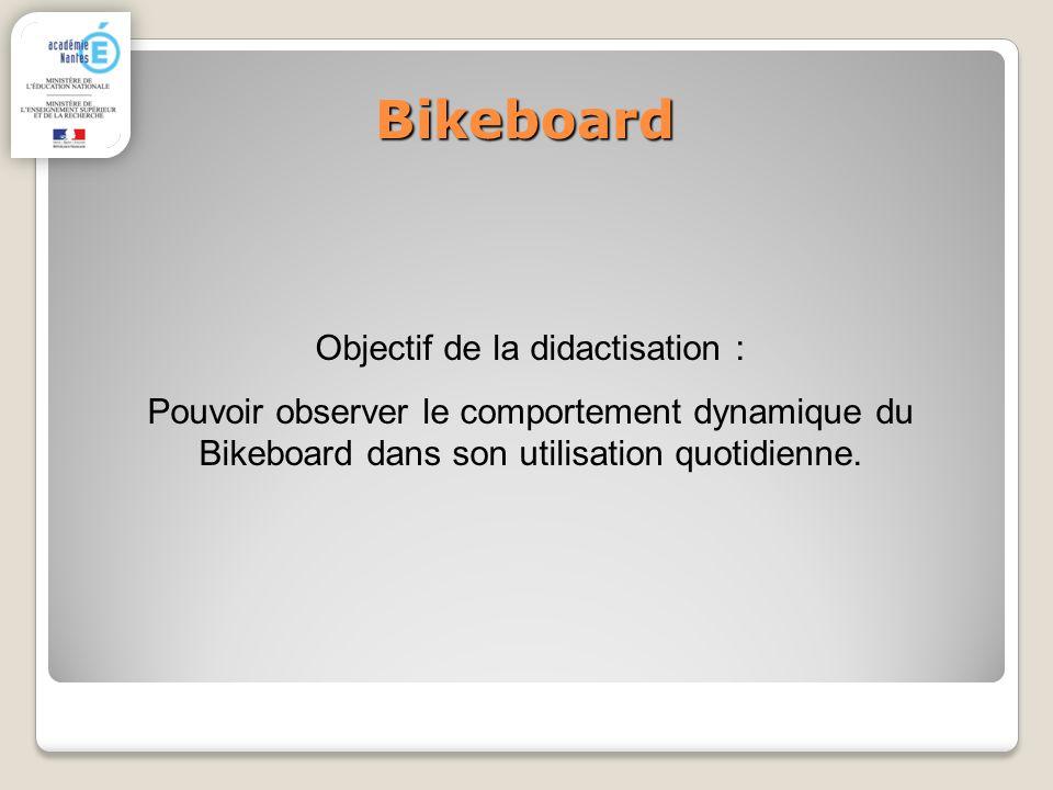 Bikeboard Objectif de la didactisation : Pouvoir observer le comportement dynamique du Bikeboard dans son utilisation quotidienne.
