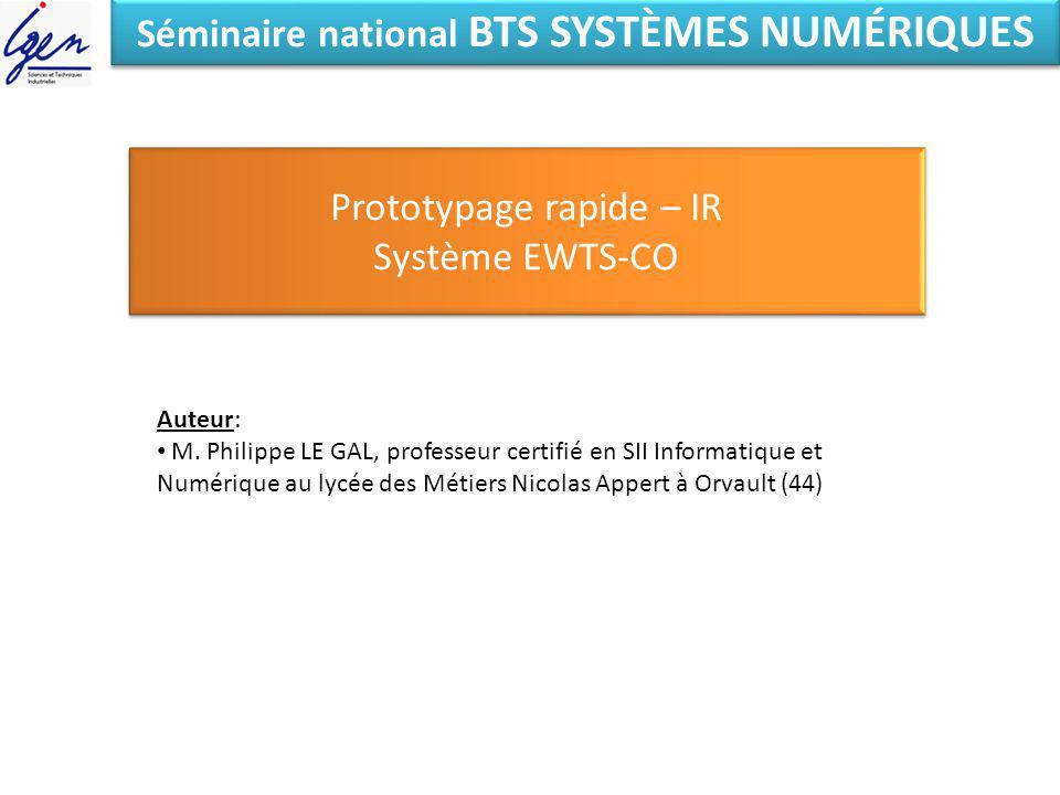 Séminaire national BTS SYSTÈMES NUMÉRIQUES Prototypage rapide – IR Système EWTS-CO Prototypage rapide – IR Système EWTS-CO Auteur: M. Philippe LE GAL,