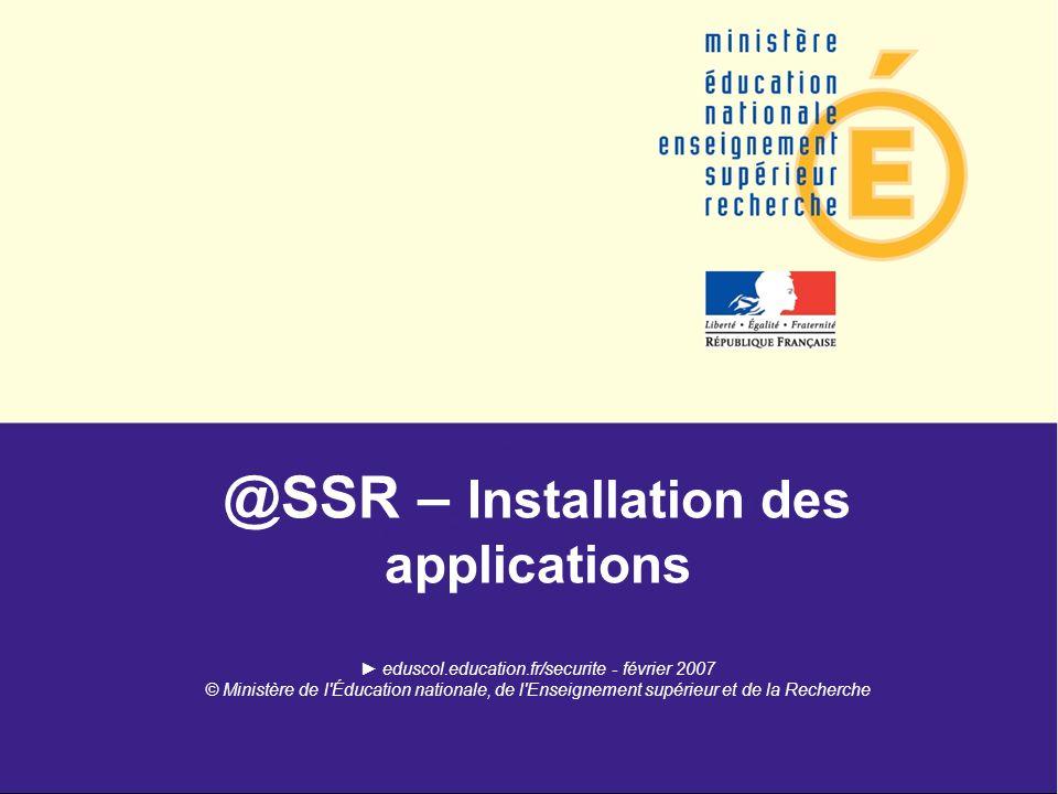 @SSR – Installation des applications eduscol.education.fr/securite - février 2007 © Ministère de l Éducation nationale, de l Enseignement supérieur et de la Recherche