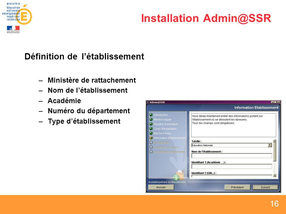 16 Installation Admin@SSR Définition delétablissement –Ministère de rattachement –Nom de létablissement –Académie –Numéro du département –Type détablissement