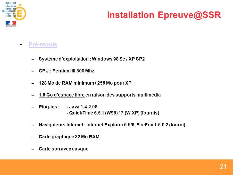 21 Installation Epreuve@SSR Pré-requis –Système dexploitation : Windows 98 Se / XP SP2 –CPU : Pentium III 800 Mhz –128 Mo de RAM minimum / 256 Mo pour XP –1,6 Go despace libre en raison des supports multimédia –Plug-ins : - Java 1.4.2.08 - QuickTime 6.5.1 (W98) / 7 (W XP) (fournis) –Navigateurs Internet : Internet Explorer 5.5/6, FireFox 1.5.0.2 (fourni) –Carte graphique 32 Mo RAM –Carte son avec casque