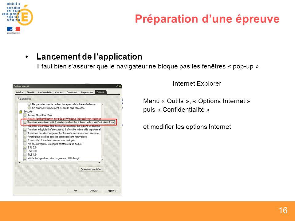 16 Préparation dune épreuve Lancement de lapplication Il faut bien sassurer que le navigateur ne bloque pas les fenêtres « pop-up » Internet Explorer Menu « Outils », « Options Internet » puis « Confidentialité » et modifier les options Internet