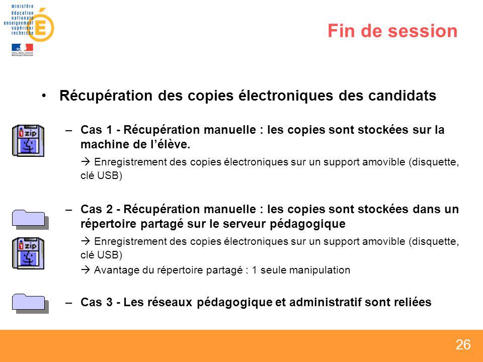26 Fin de session Récupération des copies électroniques des candidats –Cas 1 - Récupération manuelle : les copies sont stockées sur la machine de lélève.