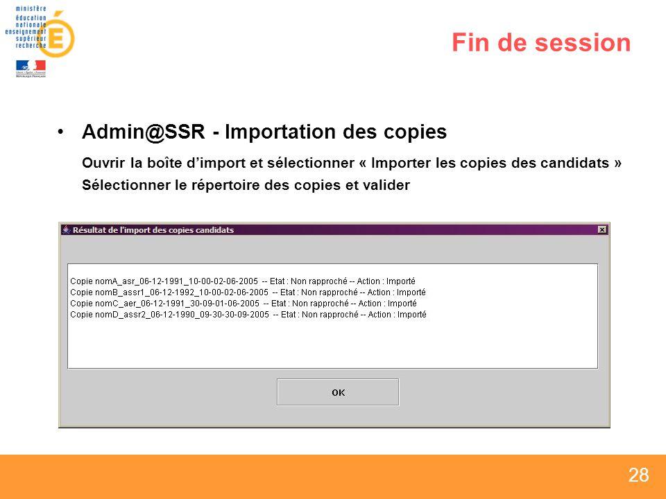 28 Fin de session Admin@SSR - Importation des copies Ouvrir la boîte dimport et sélectionner « Importer les copies des candidats » Sélectionner le répertoire des copies et valider