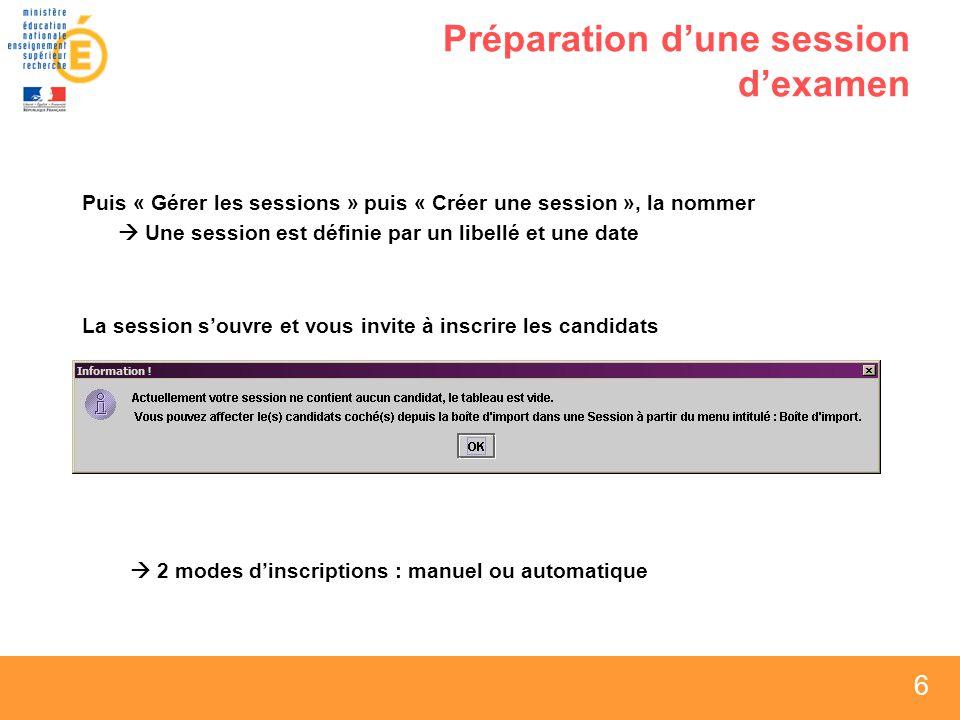 6 6 6 Préparation dune session dexamen Puis « Gérer les sessions » puis « Créer une session », la nommer Une session est définie par un libellé et une date La session souvre et vous invite à inscrire les candidats 2 modes dinscriptions : manuel ou automatique