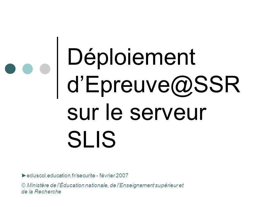 Déploiement dEpreuve@SSR sur le serveur SLIS eduscol.education.fr/securite - février 2007 © Ministère de l'Éducation nationale, de l'Enseignement supé