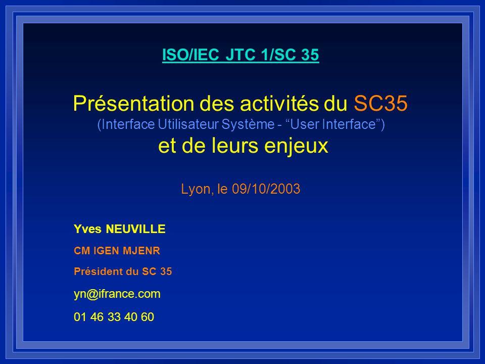 ISO/IEC JTC 1/SC 35 ISO/IEC JTC 1/SC 35 Présentation des activités du SC35 (Interface Utilisateur Système - User Interface) et de leurs enjeux Lyon, le 09/10/2003 Yves NEUVILLE CM IGEN MJENR Président du SC 35 yn@ifrance.com 01 46 33 40 60