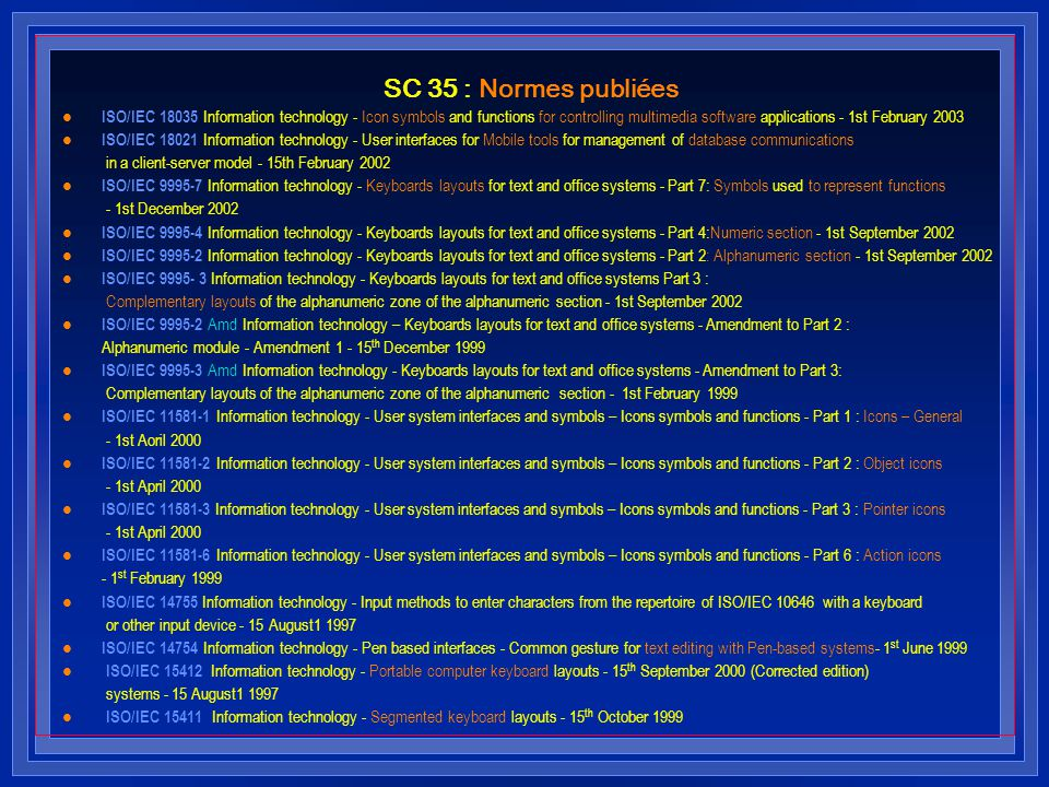 SC 35 : Normes publiées l ISO/IEC 18035 Information technology - Icon symbols and functions for controlling multimedia software applications - 1st February 2003 l ISO/IEC 18021 Information technology - User interfaces for Mobile tools for management of database communications in a client-server model - 15th February 2002 l ISO/IEC 9995-7 Information technology - Keyboards layouts for text and office systems - Part 7: Symbols used to represent functions - 1st December 2002 l ISO/IEC 9995-4 Information technology - Keyboards layouts for text and office systems - Part 4:Numeric section - 1st September 2002 l ISO/IEC 9995-2 Information technology - Keyboards layouts for text and office systems - Part 2: Alphanumeric section - 1st September 2002 l ISO/IEC 9995- 3 Information technology - Keyboards layouts for text and office systems Part 3 : Complementary layouts of the alphanumeric zone of the alphanumeric section - 1st September 2002 l ISO/IEC 9995-2 Amd Information technology – Keyboards layouts for text and office systems - Amendment to Part 2 : Alphanumeric module - Amendment 1 - 15 th December 1999 l ISO/IEC 9995-3 Amd Information technology - Keyboards layouts for text and office systems - Amendment to Part 3: Complementary layouts of the alphanumeric zone of the alphanumeric section - 1st February 1999 l ISO/IEC 11581-1 Information technology - User system interfaces and symbols – Icons symbols and functions - Part 1 : Icons – General - 1st Aoril 2000 l ISO/IEC 11581-2 Information technology - User system interfaces and symbols – Icons symbols and functions - Part 2 : Object icons - 1st April 2000 l ISO/IEC 11581-3 Information technology - User system interfaces and symbols – Icons symbols and functions - Part 3 : Pointer icons - 1st April 2000 l ISO/IEC 11581-6 Information technology - User system interfaces and symbols – Icons symbols and functions - Part 6 : Action icons - 1 st February 1999 l ISO/IEC 14755 Information technology - Input methods to enter chara
