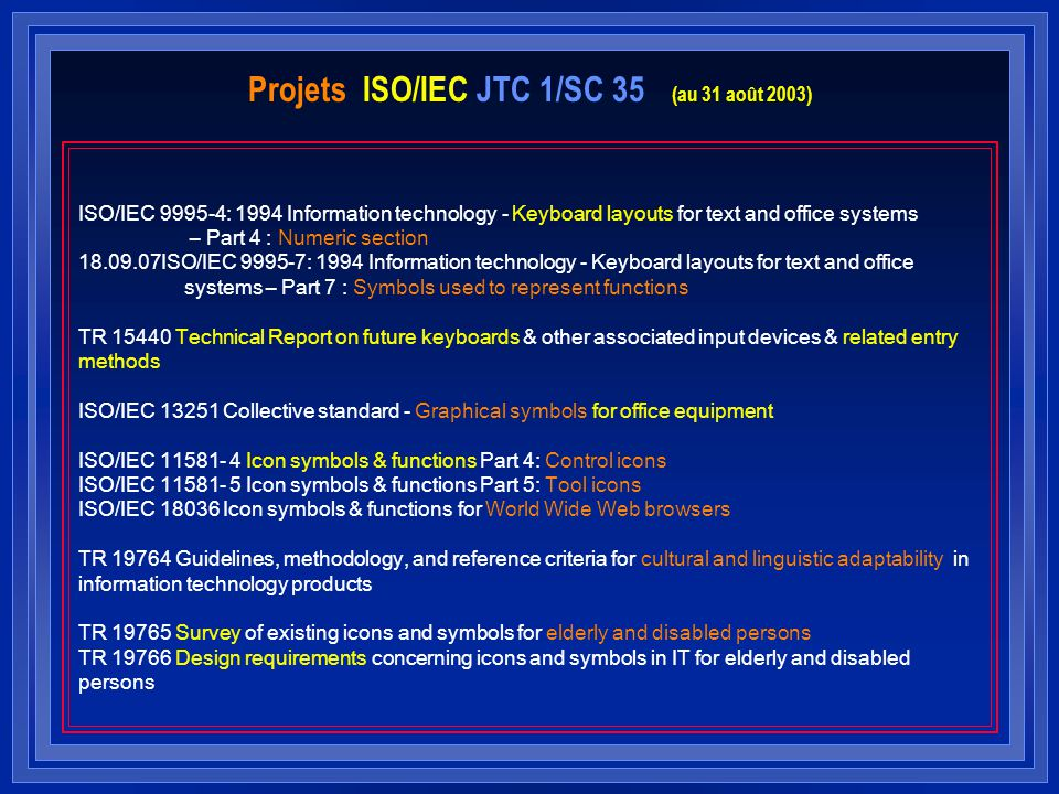 Projets ISO/IEC JTC 1/SC 35 (au 31 août 2003) ISO/IEC 9995-4: 1994 Information technology - Keyboard layouts for text and office systems – Part 4 : Numeric section 18.09.07ISO/IEC 9995-7: 1994 Information technology - Keyboard layouts for text and office systems – Part 7 : Symbols used to represent functions TR 15440 Technical Report on future keyboards & other associated input devices & related entry methods ISO/IEC 13251 Collective standard - Graphical symbols for office equipment ISO/IEC 11581- 4 Icon symbols & functions Part 4: Control icons ISO/IEC 11581- 5 Icon symbols & functions Part 5: Tool icons ISO/IEC 18036 Icon symbols & functions for World Wide Web browsers TR 19764 Guidelines, methodology, and reference criteria for cultural and linguistic adaptability in information technology products TR 19765 Survey of existing icons and symbols for elderly and disabled persons TR 19766 Design requirements concerning icons and symbols in IT for elderly and disabled persons