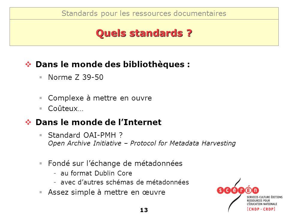 Standards pour les ressources documentaires 13 Quels standards ? Dans le monde des bibliothèques : Norme Z 39-50 Complexe à mettre en ouvre Coûteux… D