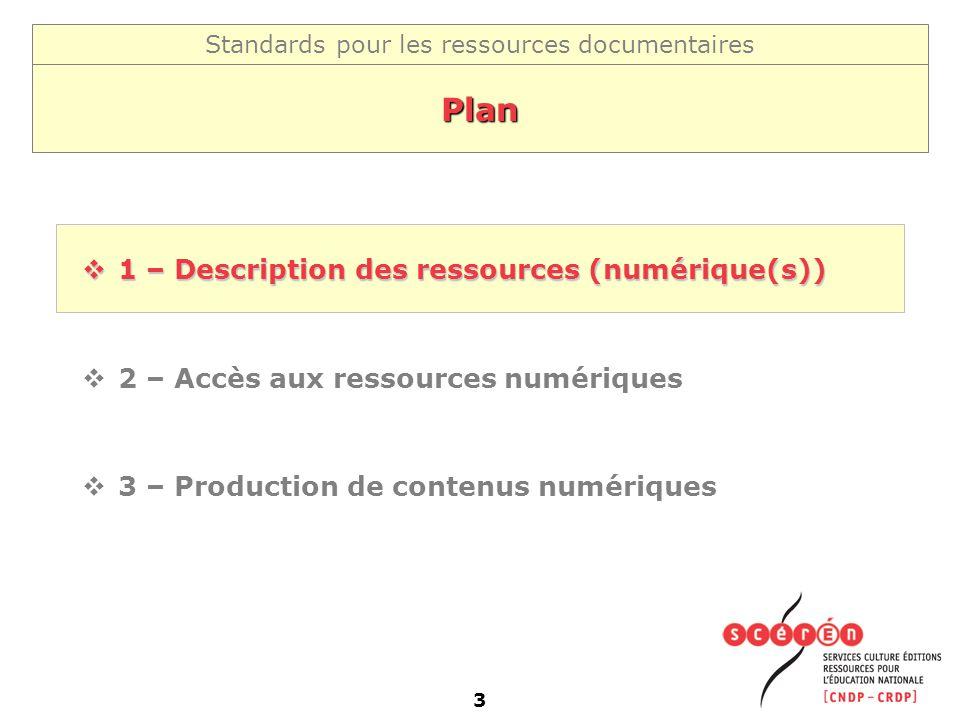 Standards pour les ressources documentaires 3 Plan 1 – Description des ressources (numérique(s)) 1 – Description des ressources (numérique(s)) 2 – Acc