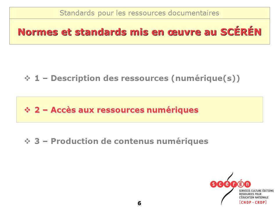 Standards pour les ressources documentaires 6 Normes et standards mis en œuvre au SCÉRÉN 1 – Description des ressources (numérique(s)) 2 – Accès aux r