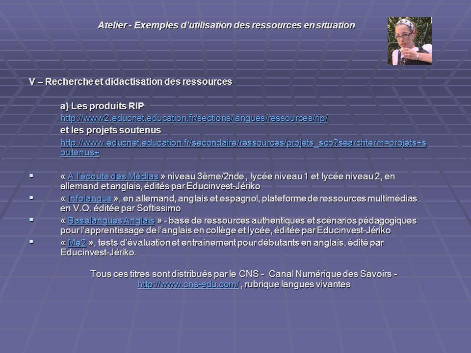 V – Recherche et didactisation des ressources a) Les produits RIP http://www2.educnet.education.fr/sections/langues/ressources/rip/ et les projets soutenus http://www.educnet.education.fr/secondaire/ressources/projets_sco searchterm=projets+s outenus+ http://www.educnet.education.fr/secondaire/ressources/projets_sco searchterm=projets+s outenus+ « A lécoute des Médias » niveau 3ème/2nde, lycée niveau 1 et lycée niveau 2, en allemand et anglais, édités par Educinvest-Jériko « A lécoute des Médias » niveau 3ème/2nde, lycée niveau 1 et lycée niveau 2, en allemand et anglais, édités par Educinvest-JérikoA lécoute des MédiasA lécoute des Médias « Infolangue », en allemand, anglais et espagnol, plateforme de ressources multimédias en V.O.