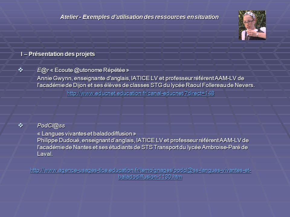 I – Présentation des projets I – Présentation des projets E@r « Ecoute @utonome Répétée » E@r « Ecoute @utonome Répétée » Annie Gwynn, enseignante d anglais, IATICE LV et professeur référent AAM-LV de l académie de Dijon et ses élèves de classes STG du lycée Raoul Follereau de Nevers.
