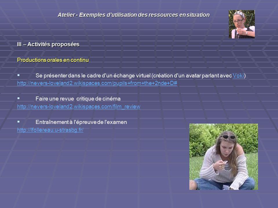 III – Activités proposées Productions orales en continu Se présenter dans le cadre d un échange virtuel (création d un avatar parlant avec Voki)Voki http://nevers-loveland2.wikispaces.com/pupils+from+the+2nde+D# Faire une revue critique de cinéma http://nevers-loveland2.wikispaces.com/film_review Entraînement à l épreuve de l examen http://lfollereau.u-strasbg.fr/ Atelier - Exemples dutilisation des ressources en situation