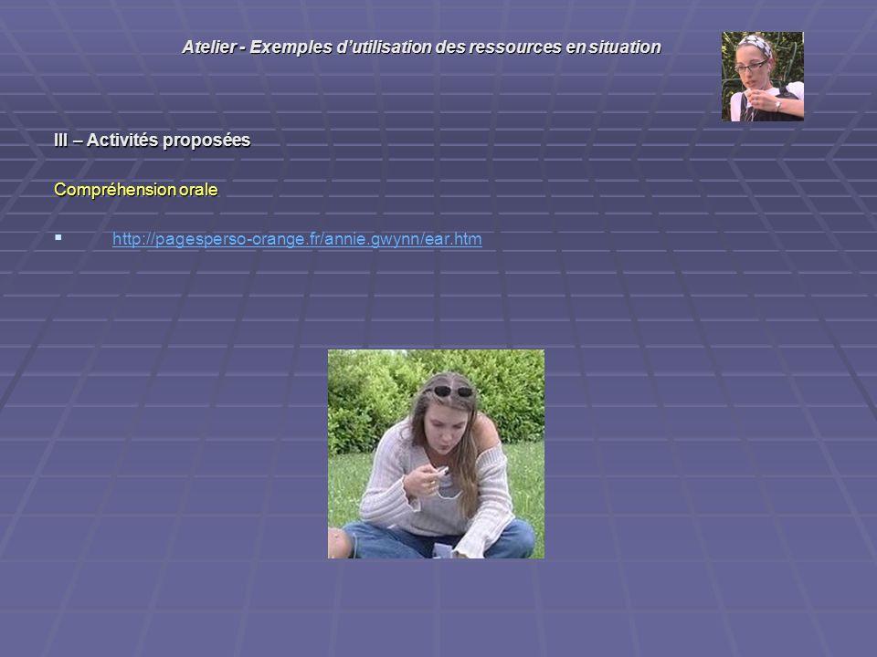 III – Activités proposées Compréhension orale http://pagesperso-orange.fr/annie.gwynn/ear.htm Atelier - Exemples dutilisation des ressources en situation
