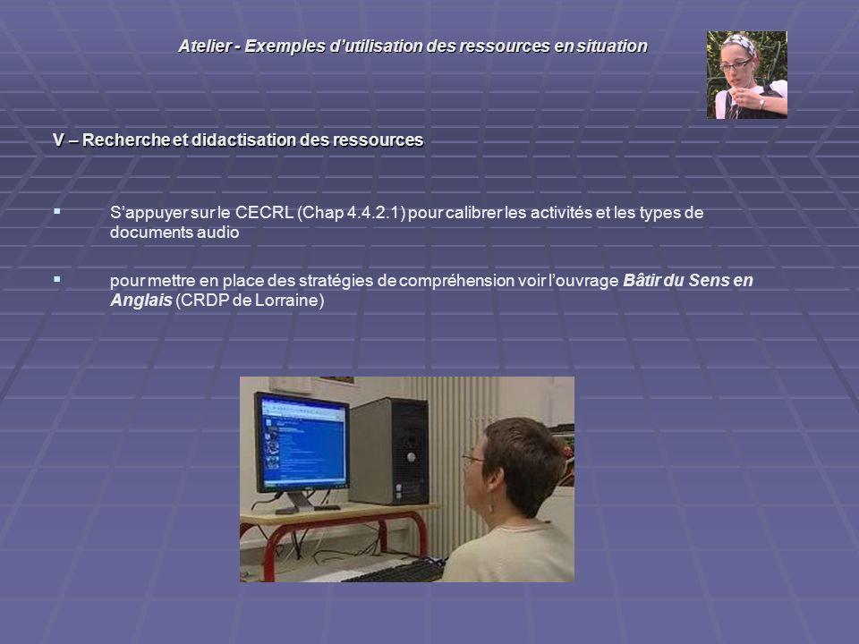 V – Recherche et didactisation des ressources Sappuyer sur le CECRL (Chap 4.4.2.1) pour calibrer les activités et les types de documents audio pour mettre en place des stratégies de compréhension voir louvrage Bâtir du Sens en Anglais (CRDP de Lorraine) Atelier - Exemples dutilisation des ressources en situation