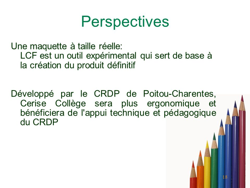 18 Perspectives Une maquette à taille réelle: LCF est un outil expérimental qui sert de base à la création du produit définitif Développé par le CRDP