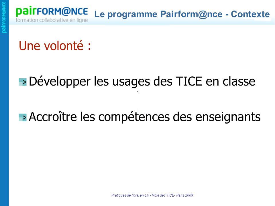 Pratiques de l oral en LV - Rôle des TICE- Paris 2009 Une volonté : Développer les usages des TICE en classe Accroître les compétences des enseignants Le programme Pairform@nce - Contexte