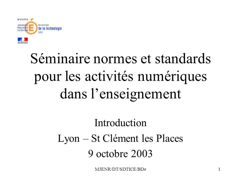 MJENR/DT/SDTICE/BDe1 Séminaire normes et standards pour les activités numériques dans lenseignement Introduction Lyon – St Clément les Places 9 octobre 2003