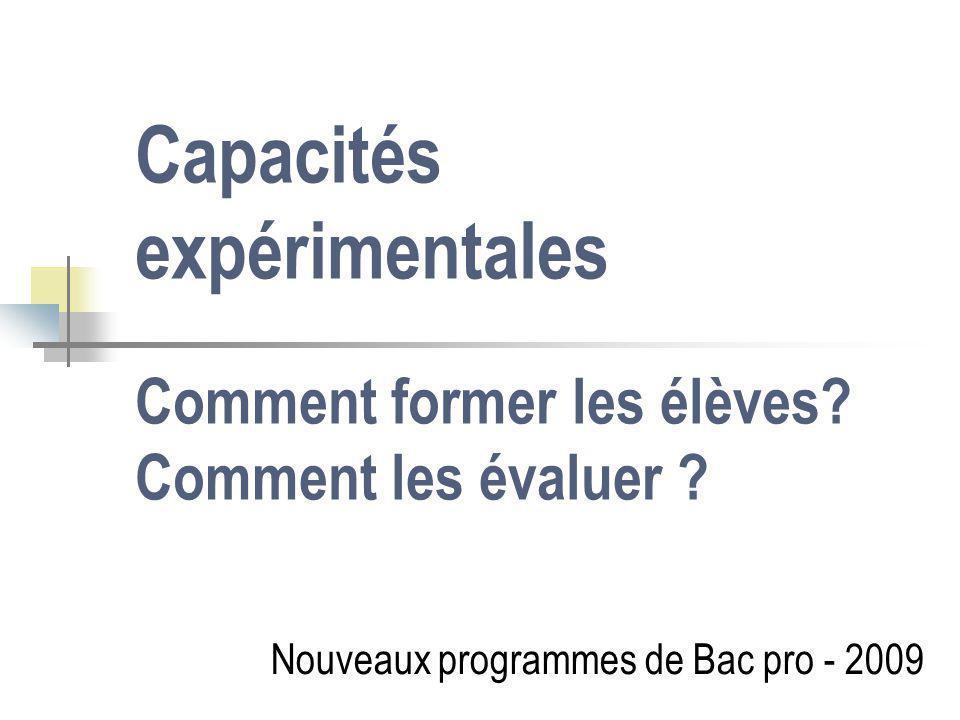 Capacités expérimentales Comment former les élèves? Comment les évaluer ? Nouveaux programmes de Bac pro - 2009