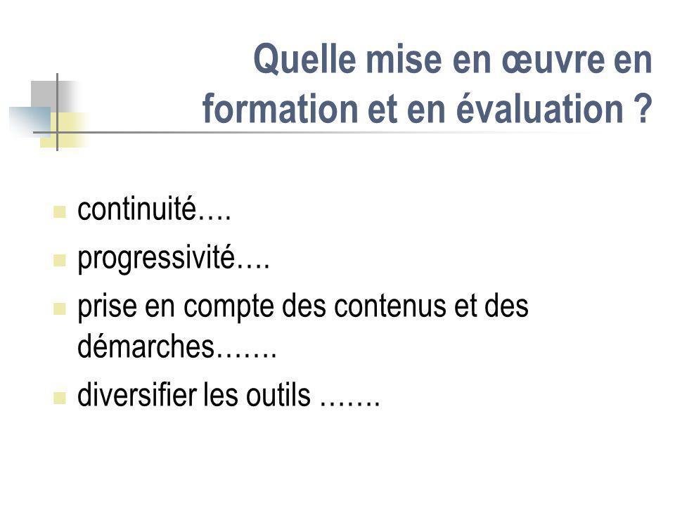 Quelle mise en œuvre en formation et en évaluation ? continuité…. progressivité…. prise en compte des contenus et des démarches……. diversifier les out