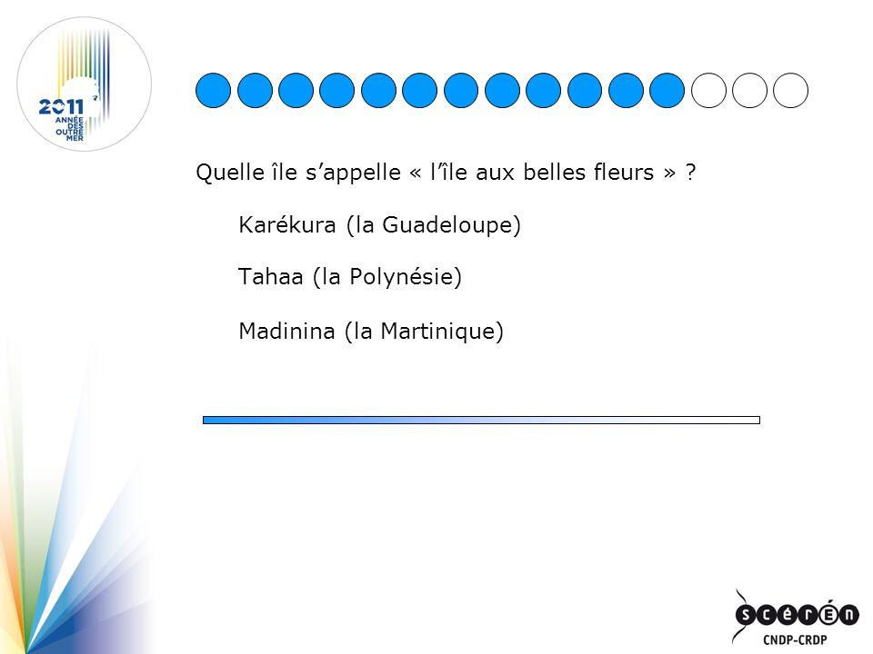 Quelle île sappelle « lîle aux belles fleurs » ? Karékura (la Guadeloupe) Tahaa (la Polynésie) Madinina (la Martinique)