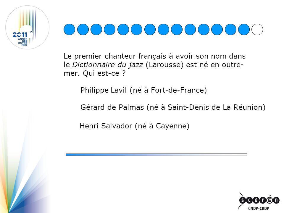 Le premier chanteur français à avoir son nom dans le Dictionnaire du jazz (Larousse) est né en outre- mer. Qui est-ce ? Philippe Lavil (né à Fort-de-F