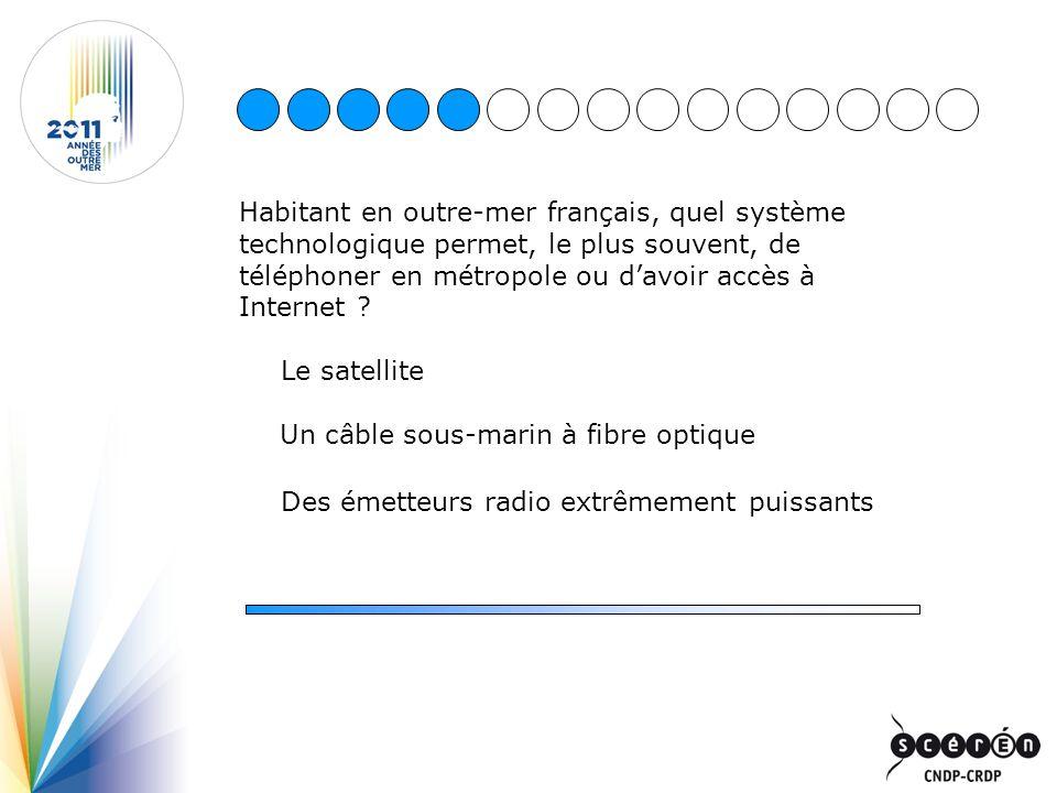Habitant en outre-mer français, quel système technologique permet, le plus souvent, de téléphoner en métropole ou davoir accès à Internet ? Le satelli