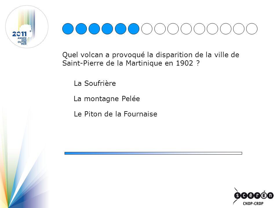 Quel volcan a provoqué la disparition de la ville de Saint-Pierre de la Martinique en 1902 ? La Soufrière Le Piton de la Fournaise La montagne Pelée
