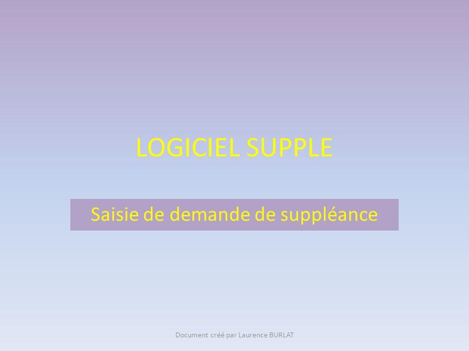 LOGICIEL SUPPLE Saisie de demande de suppléance Document créé par Laurence BURLAT