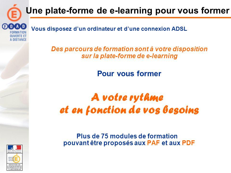 Une plate-forme de e-learning pour vous former Vous disposez dun ordinateur et dune connexion ADSL Des parcours de formation sont à votre disposition sur la plate-forme de e-learning Pour vous former A votre rythme et en fonction de vos besoins Plus de 75 modules de formation pouvant être proposés aux PAF et aux PDF