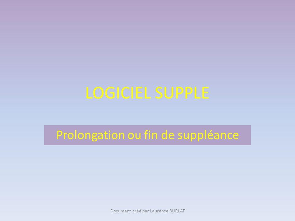 LOGICIEL SUPPLE Prolongation ou fin de suppléance Document créé par Laurence BURLAT