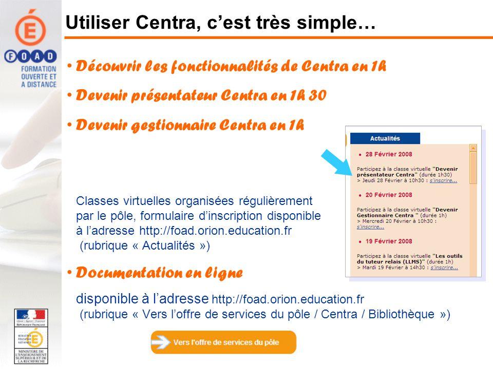 Utiliser Centra, cest très simple… Découvrir les fonctionnalités de Centra en 1h Devenir présentateur Centra en 1h 30 Devenir gestionnaire Centra en 1h Classes virtuelles organisées régulièrement par le pôle, formulaire dinscription disponible à ladresse http://foad.orion.education.fr (rubrique « Actualités ») Documentation en ligne disponible à ladresse http://foad.orion.education.fr (rubrique « Vers loffre de services du pôle / Centra / Bibliothèque »)