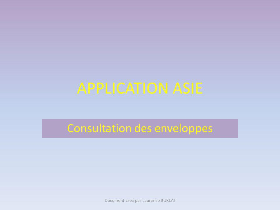 APPLICATION ASIE Consultation des enveloppes Document créé par Laurence BURLAT