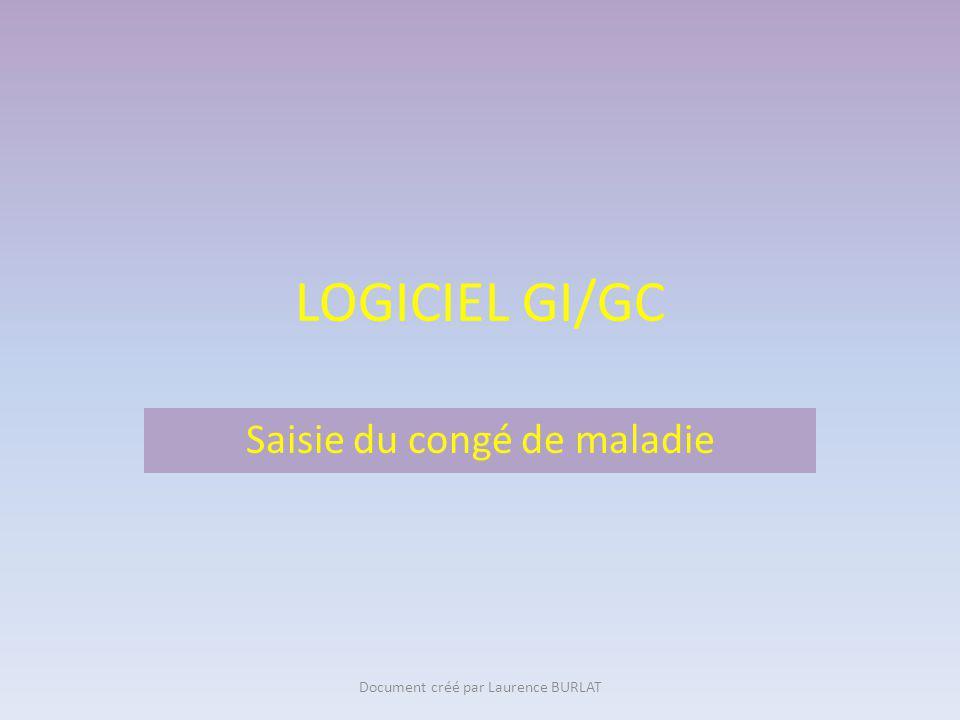 LOGICIEL GI/GC Saisie du congé de maladie Document créé par Laurence BURLAT