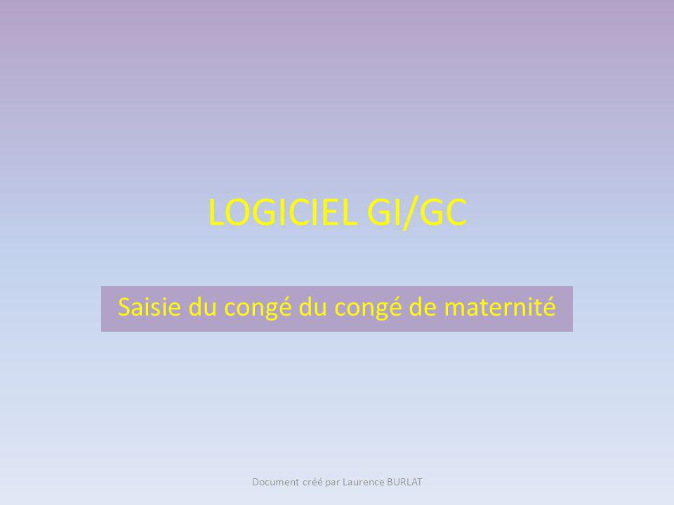 LOGICIEL GI/GC Saisie du congé du congé de maternité Document créé par Laurence BURLAT