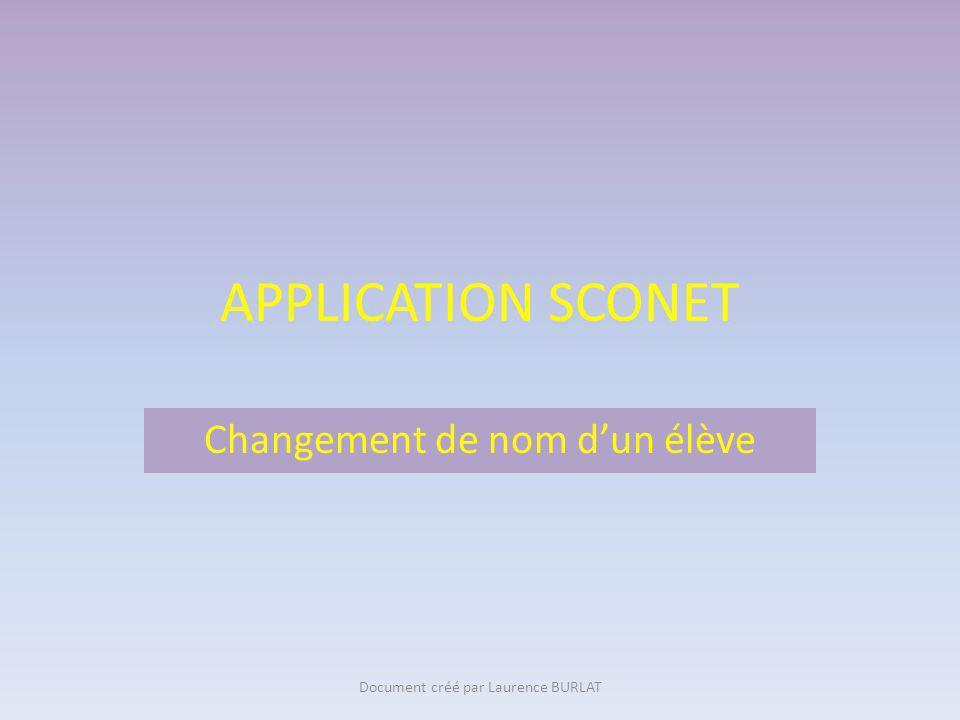 APPLICATION SCONET Création de nouveaux élèvesChangement de nom dun élève Document créé par Laurence BURLAT