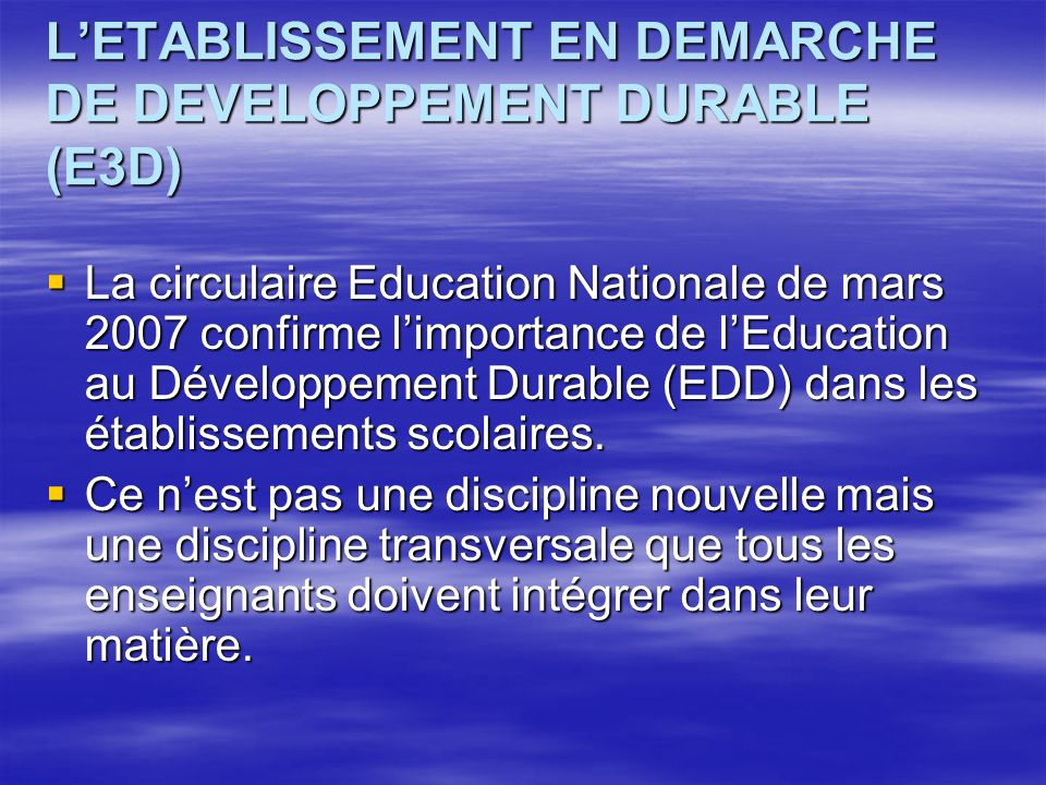 LETABLISSEMENT EN DEMARCHE DE DEVELOPPEMENT DURABLE (E3D) La circulaire Education Nationale de mars 2007 confirme limportance de lEducation au Développement Durable (EDD) dans les établissements scolaires.